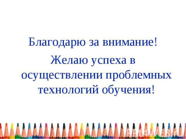 Благодарю за внимание! Желаю успеха в осуществлении проблемных технологий обучения!