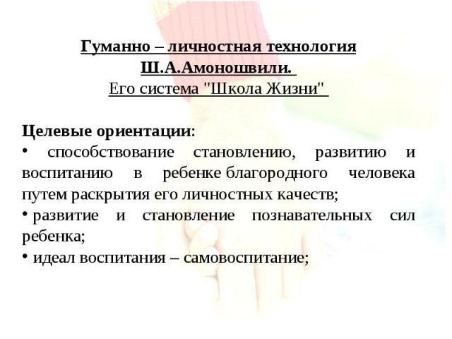 Гуманно – личностная технология Ш.А.Амоношвили. Его система