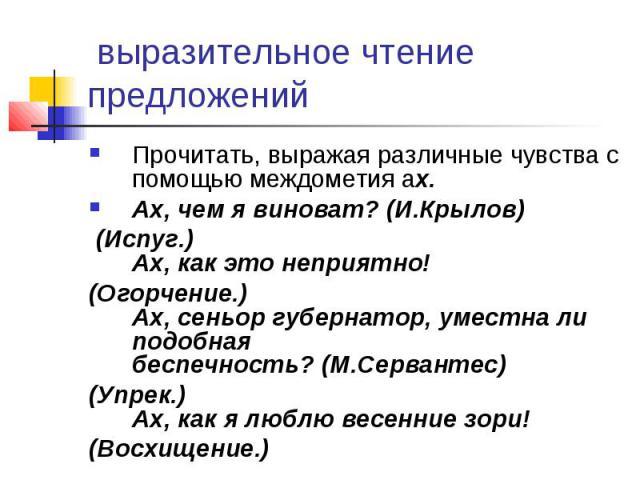 выразительное чтение предложенийПрочитать, выражая различные чувства с помощью междометия ах. Ах, чем я виноват?(И.Крылов) (Испуг.) Ах, как это неприятно! (Огорчение.) Ах, сеньор губернатор, уместна ли подобная беспечность?(М.Сервантес) (Упрек.) А…