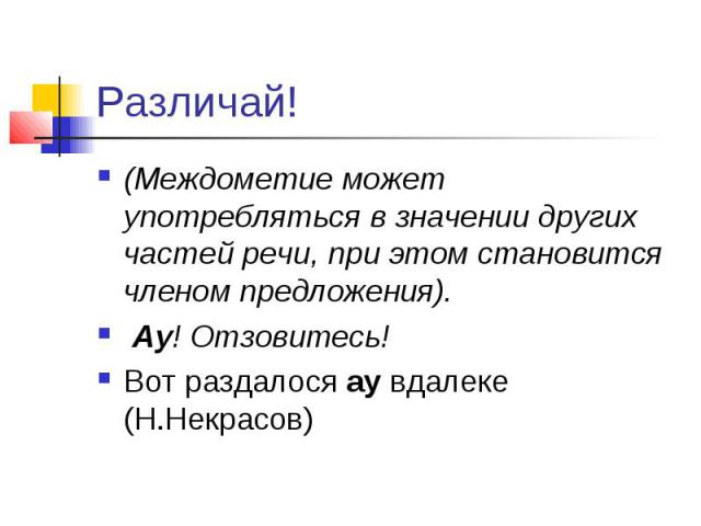 Различай! (Междометие может употребляться в значении других частей речи, при этом становится членом предложения). Ау! Отзовитесь! Вот раздалосяаувдалеке (Н.Некрасов)