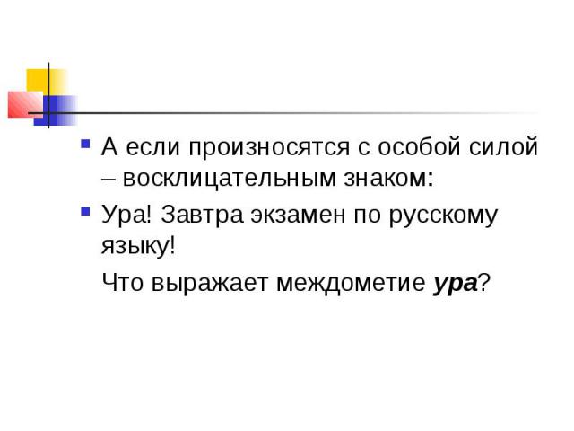 А если произносятся с особой силой – восклицательным знаком: Ура! Завтра экзамен по русскому языку! Что выражает междометие ура?