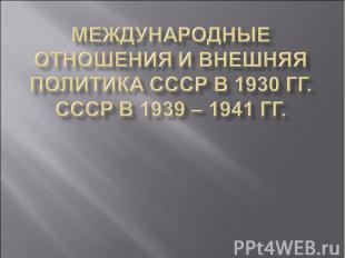 Международные отношения и внешняя политика СССР в 1930 гг. СССР в 1939 – 1941 гг