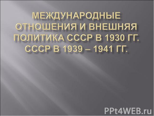 Международные отношения и внешняя политика СССР в 1930 гг. СССР в 1939 – 1941 гг.