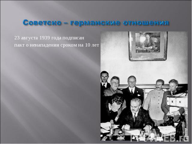 Советско – германские отношения 23 августа 1939 года подписан пакт о ненападении сроком на 10 лет