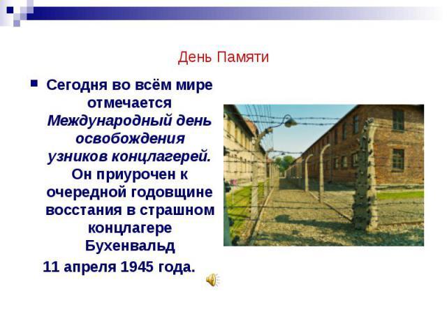 День Памяти Сегодня во всём мире отмечается Международный день освобождения узников концлагерей. Он приурочен к очередной годовщине восстания в страшном концлагере Бухенвальд 11 апреля 1945 года.