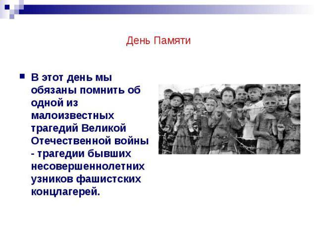 День Памяти В этот день мы обязаны помнить об одной из малоизвестных трагедий Великой Отечественной войны - трагедии бывших несовершеннолетних узников фашистских концлагерей.