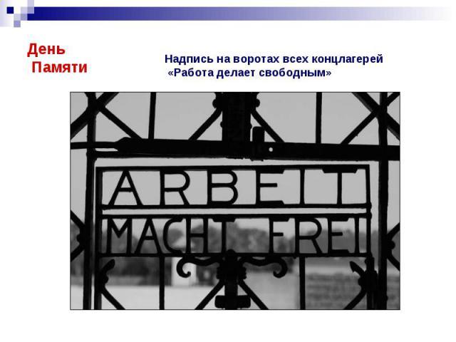 День Памяти Надпись на воротах всех концлагерей «Работа делает свободным»