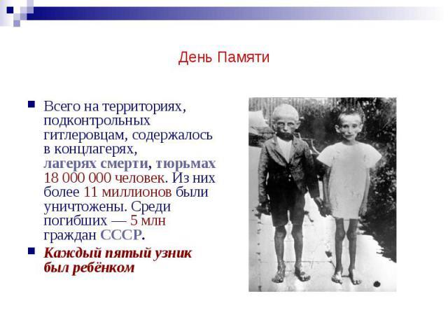 День Памяти Всего на территориях, подконтрольных гитлеровцам, содержалось в концлагерях, лагерях смерти, тюрьмах 18000000 человек. Из них более 11 миллионов были уничтожены. Среди погибших— 5млн граждан СССР. Каждый пятый узник был ребёнком