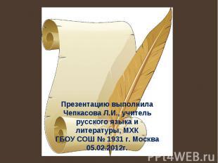 Презентацию выполнила Чепкасова Л.И., учитель русского языка и литературы, МХК Г