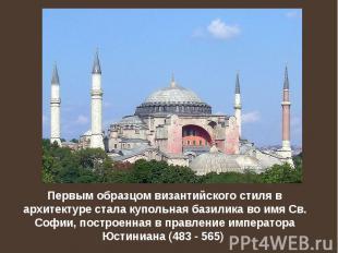 Первым образцом византийского стиля в архитектуре стaла купольная базилика во им