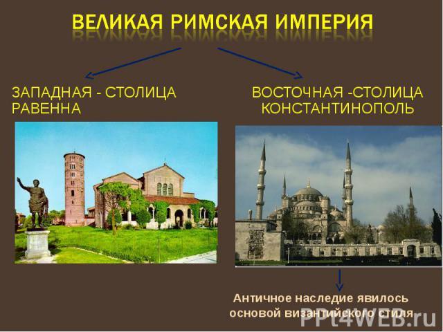 Великая Римская империя Западная - столица Равенна Восточная -столица Константинополь Античное наследие явилось основой византийского стиля