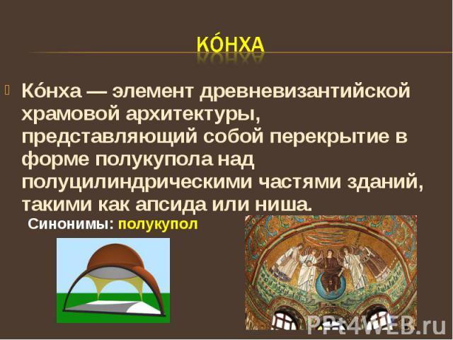 КóнхаКóнха — элемент древневизантийской храмовой архитектуры, представляющий собой перекрытие в форме полукупола над полуцилиндрическими частями зданий, такими как апсида или ниша. Синонимы: полукупол
