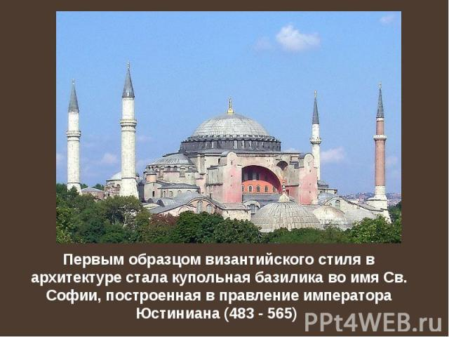 Первым образцом византийского стиля в архитектуре стaла купольная базилика во имя Св. Софии, построенная в правление императора Юстиниана (483 - 565)