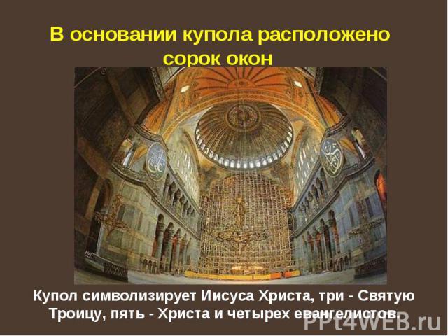 В основании купола расположено сорок окон Купол символизирует Иисуса Христа, три - Святую Троицу, пять - Христа и четырех евангелистов.