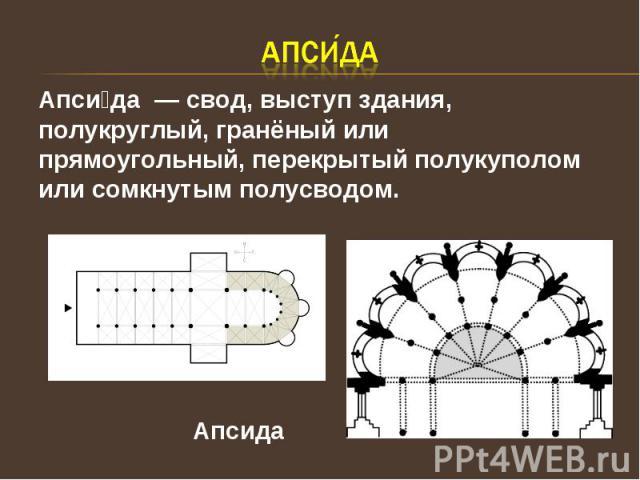Апси даАпси да — свод, выступ здания, полукруглый, гранёный или прямоугольный, перекрытый полукуполом или сомкнутым полусводом. Апсида