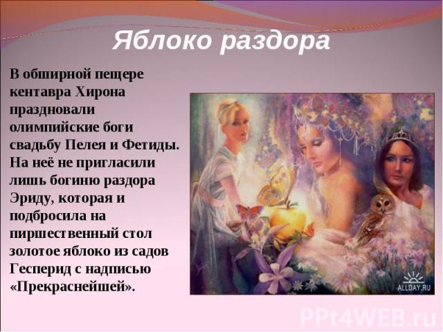 Яблоко раздора В обширной пещере кентавра Хирона праздновали олимпийские боги свадьбу Пелея и Фетиды. На неё не пригласили лишь богиню раздора Эриду, которая и подбросила на пиршественный стол золотое яблоко из садов Гесперид с надписью «Прекраснейшей».