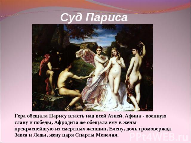 Суд Париса Гера обещала Парису власть над всей Азией, Афина - военную славу и победы, Афродита же обещала ему в жены прекраснейшую из смертных женщин, Елену, дочь громовержца Зевса и Леды, жену царя Спарты Менелая.