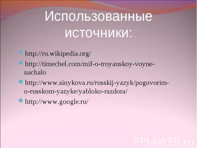 Использованные источники: http://ru.wikipedia.org/ http://timechel.com/mif-o-troyanskoy-voyne-nachalo http://www.sinykova.ru/russkij-yazyk/pogovorim-o-russkom-yazyke/yabloko-razdora/ http://www.google.ru/