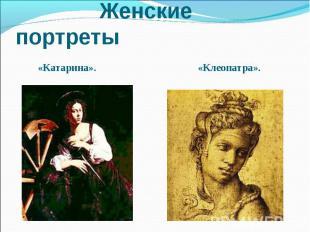 Женские портреты «Катарина». «Клеопатра».