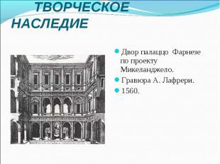 ТВОРЧЕСКОЕ НАСЛЕДИЕ Двор палаццо Фарнезе по проекту Микеланджело. Гравюра А. Лаф