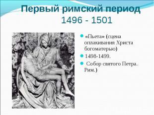 Первый римский период 1496 - 1501«Пьета» (сцена оплакивания Христа богоматерью)
