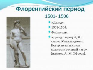Флорентийский период 1501- 1506 «Давид». 1501-1504. Флоренция. «Давид с пращой,