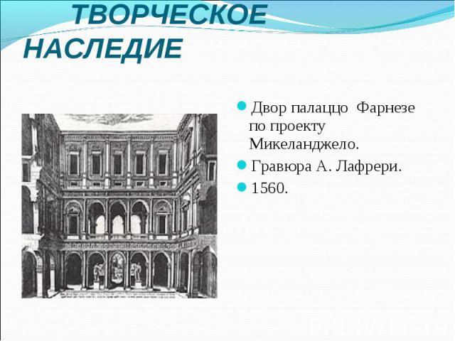 ТВОРЧЕСКОЕ НАСЛЕДИЕ Двор палаццо Фарнезе по проекту Микеланджело. Гравюра А. Лафрери. 1560.