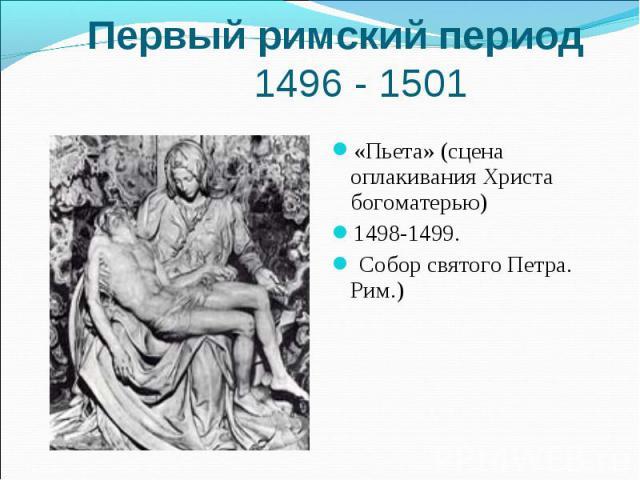 Первый римский период 1496 - 1501«Пьета» (сцена оплакивания Христа богоматерью) 1498-1499. Собор святого Петра. Рим.)