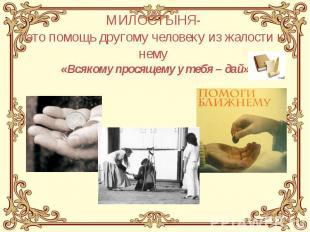 МИЛОСТЫНЯ- это помощь другому человеку из жалости к нему «Всякому просящему у те