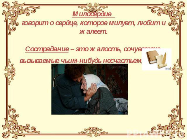 Милосердие говорит о сердце, которое милует, любит и жалеет. Сострадание – это жалость, сочувствие, вызываемые чьим-нибудь несчастьем, горем.