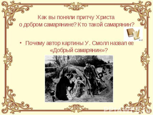 Как вы поняли притчу Христа о добром самарянине? Кто такой самарянин? Почему автор картины У. Смолл назвал ее «Добрый самарянин»?