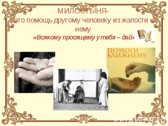 МИЛОСТЫНЯ- это помощь другому человеку из жалости к нему «Всякому просящему у тебя – дай»