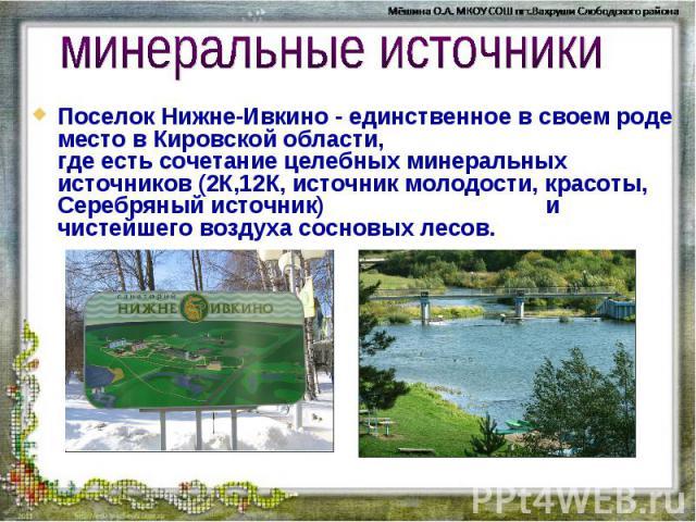 минеральные источники Поселок Нижне-Ивкино - единственное в своем роде место в Кировской области, где есть сочетание целебных минеральных источников (2К,12К, источник молодости, красоты, Серебряный источник) и чистейшего воздуха сосновых лесов.