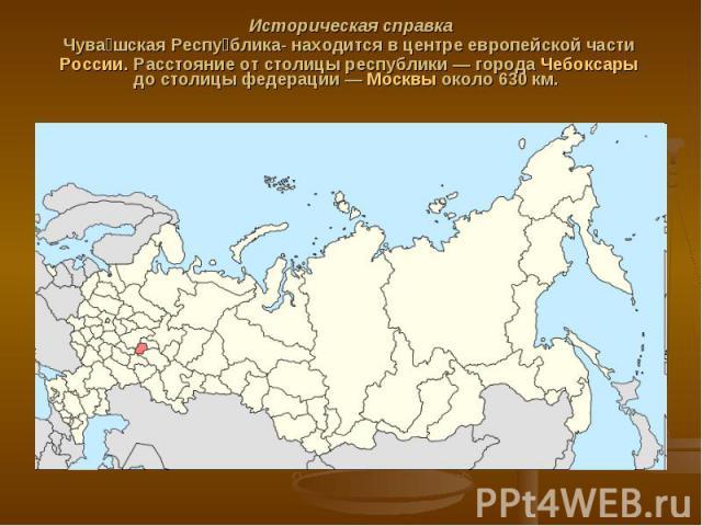 Историческая справка Чува шская Респу блика- находится в центре европейской части России. Расстояние от столицы республики— города Чебоксары до столицы федерации— Москвы около 630км.