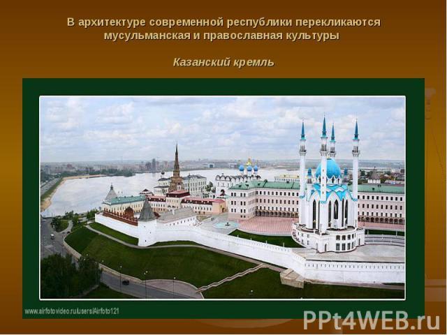 В архитектуре современной республики перекликаются мусульманская и православная культуры Казанский кремль