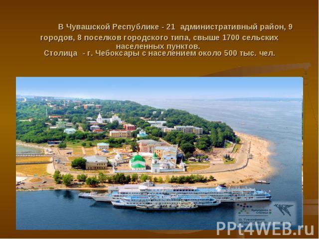 В Чувашской Республике - 21 административный район, 9 городов, 8 поселков городского типа, свыше 1700 сельских населенных пунктов. Столица - г. Чебоксары с населением около 500 тыс. чел.