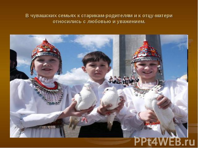 В чувашских семьях к старикам-родителям и к отцу-матери относились с любовью и уважением.