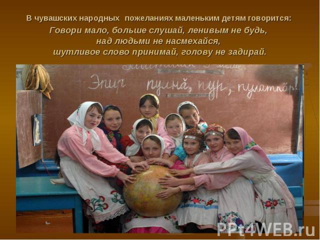 В чувашских народных пожеланиях маленьким детям говорится: Говори мало, больше слушай, ленивым не будь, над людьми не насмехайся, шутливое слово принимай, голову не задирай.