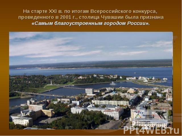 На старте XXI в. по итогам Всероссийского конкурса, проведенного в 2001 г., столица Чувашии была признана «Самым благоустроенным городом России».