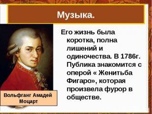 Музыка.Его жизнь была коротка, полна лишений и одиночества. В 1786г. Публика зна