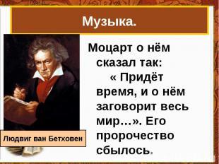 Музыка.Моцарт о нём сказал так: « Придёт время, и о нём заговорит весь мир…». Ег