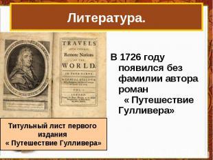 Литература. В 1726 году появился без фамилии автора роман « Путешествие Гулливер