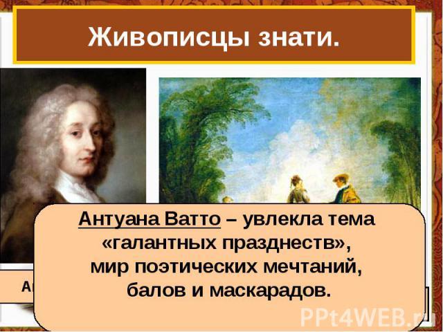 Живописцы знати. Антуана Ватто – увлекла тема «галантных празднеств», мир поэтических мечтаний, балов и маскарадов.