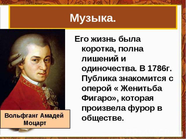 Музыка.Его жизнь была коротка, полна лишений и одиночества. В 1786г. Публика знакомится с оперой « Женитьба Фигаро», которая произвела фурор в обществе. Вольфганг Амадей Моцарт