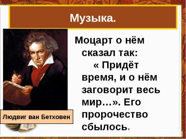 Музыка.Моцарт о нём сказал так: « Придёт время, и о нём заговорит весь мир…». Его пророчество сбылось. Людвиг ван Бетховен