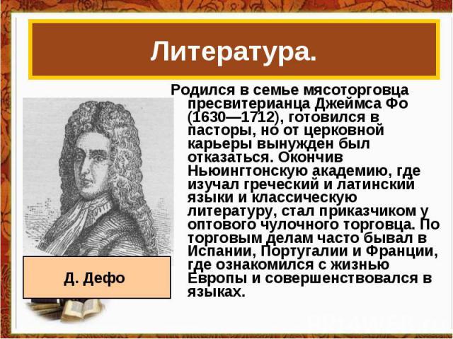 Литература. Родился в семье мясоторговца пресвитерианца Джеймса Фо (1630—1712), готовился в пасторы, но от церковной карьеры вынужден был отказаться. Окончив Ньюингтонскую академию, где изучал греческий и латинский языки и классическую литературу, с…