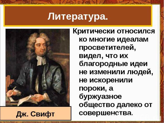 Литература. Критически относился ко многие идеалам просветителей, видел, что их благородные идеи не изменили людей, не искоренили пороки, а буржуазное общество далеко от совершенства. Дж. Свифт