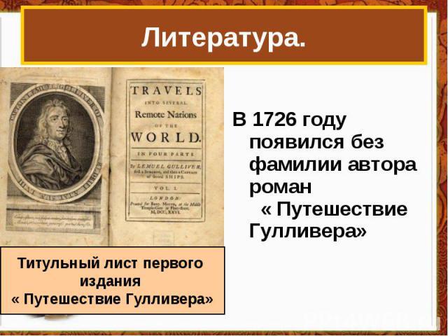 Литература. В 1726 году появился без фамилии автора роман « Путешествие Гулливера» Титульный лист первого издания « Путешествие Гулливера»