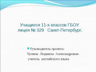 Учащиеся 11-х классов ГБОУ лицея № 329 Санкт-Петербург. Руководитель проекта- Чу