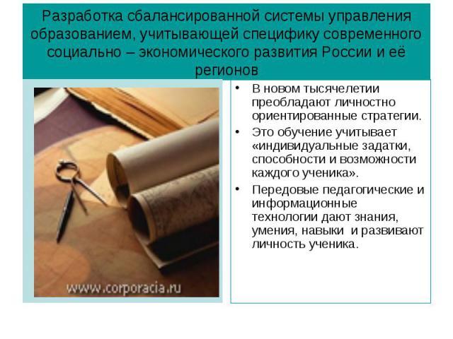 Разработка сбалансированной системы управления образованием, учитывающей специфику современного социально – экономического развития России и её регионовВ новом тысячелетии преобладают личностно ориентированные стратегии. Это обучение учитывает «инди…